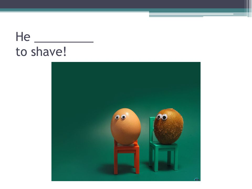 He _________ to shave!