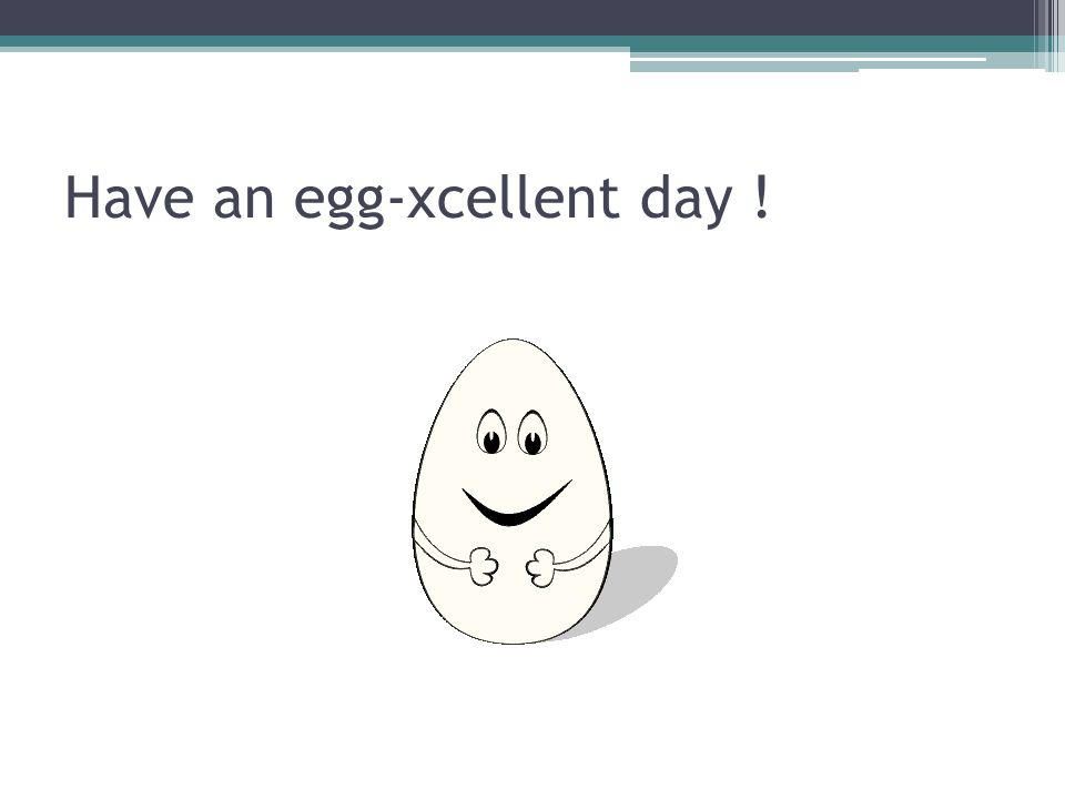 Have an egg-xcellent day !