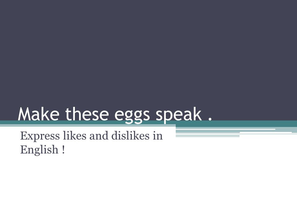 Make these eggs speak. Express likes and dislikes in English !