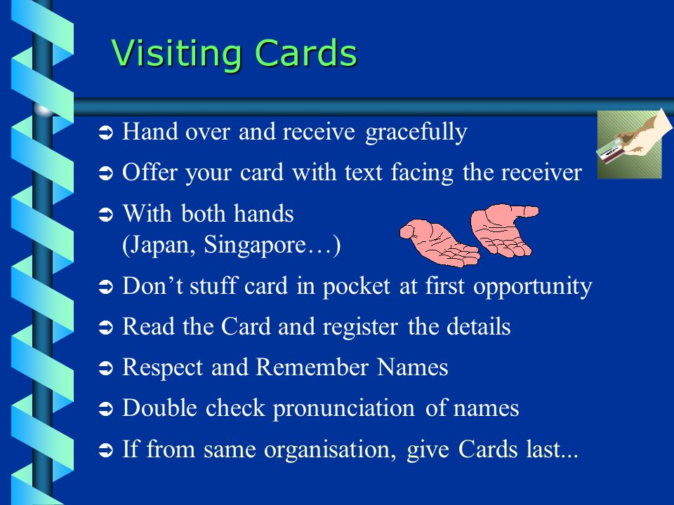 Visiting Cards  Hand over and receive gracefully  Offer your card with text facing the receiver  With both hands (Japan, Singapore…)  Don't stuff card in pocket at first opportunity  Read the Card and register the details  Respect and Remember Names  Double check pronunciation of names  If from same organisation, give Cards last...