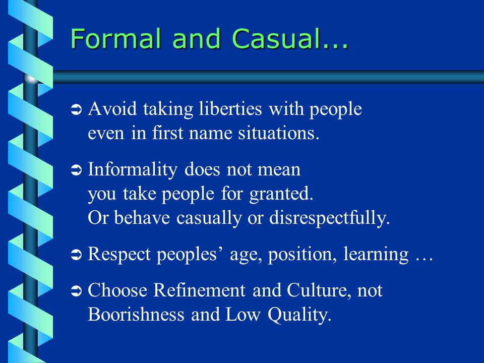 Formal and Casual... Avoid taking liberties with people even in first name situations.
