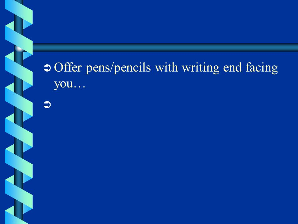  Offer pens/pencils with writing end facing you… 