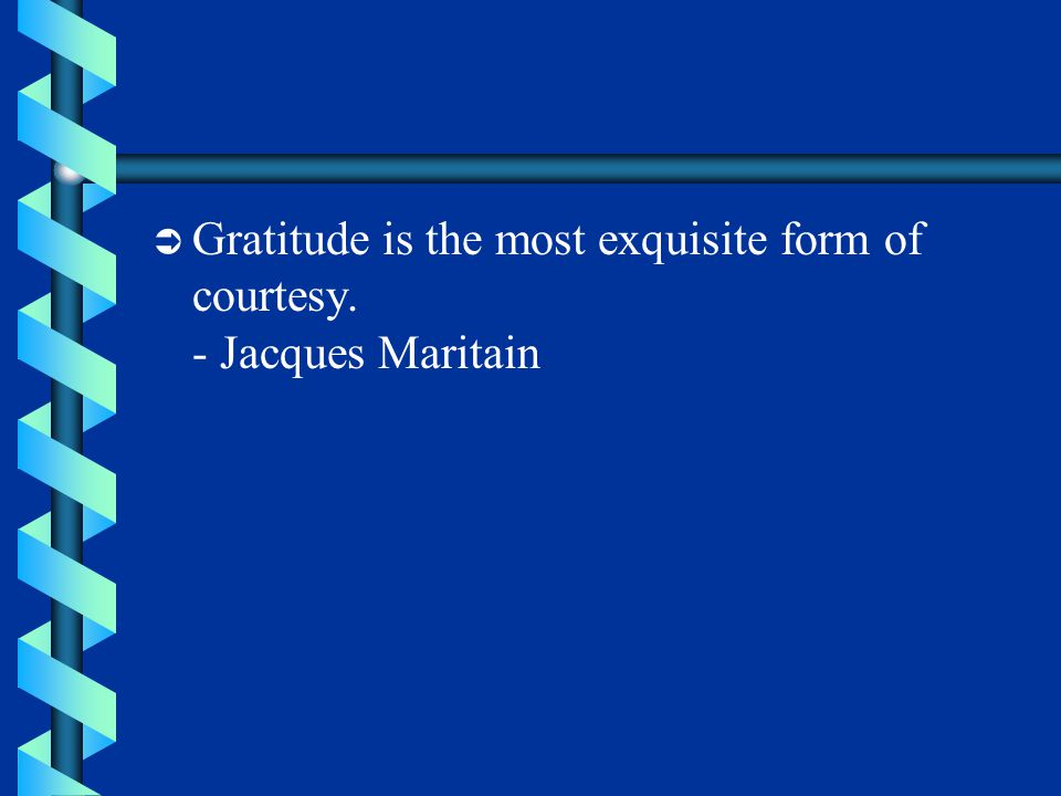  Gratitude is the most exquisite form of courtesy. - Jacques Maritain
