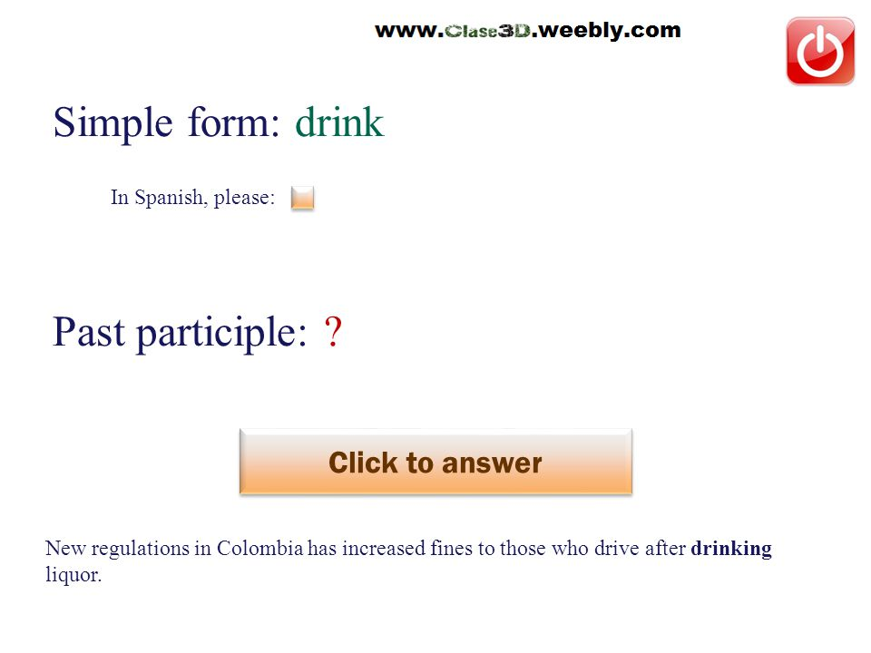 In Spanish, please: Simple form: drink Past participle: .