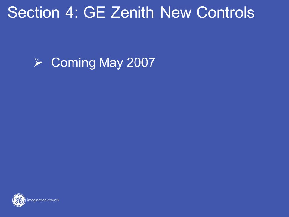 Section 4: GE Zenith New Controls  Coming May 2007