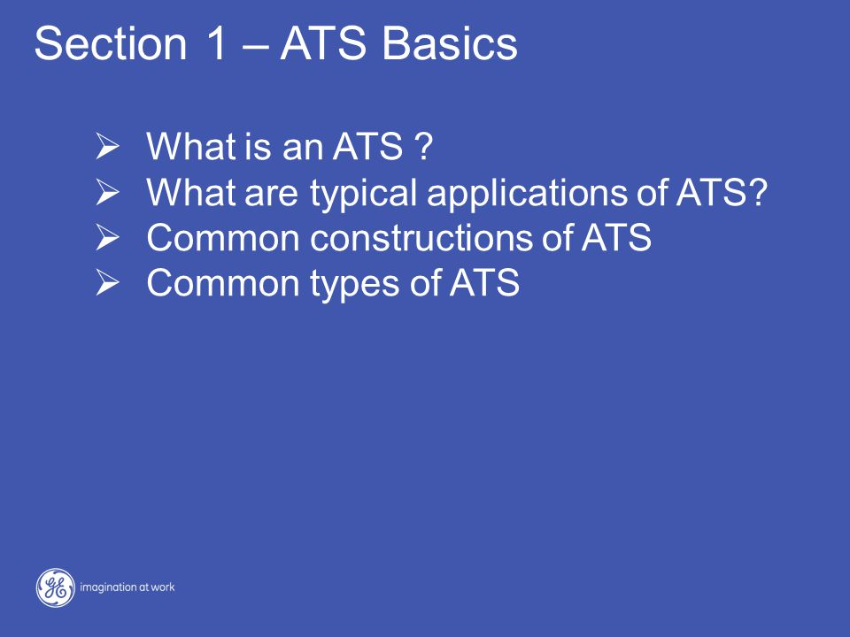 Section 1 – ATS Basics  What is an ATS ?  What are typical applications of ATS?  Common constructions of ATS  Common types of ATS