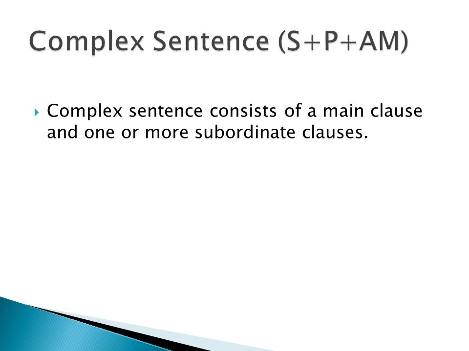  Complex sentence consists of a main clause and one or more subordinate clauses.