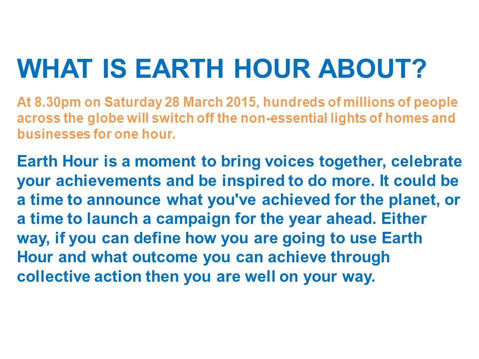 WHAT IS EARTH HOUR ABOUT? At 8.30pm on Saturday 28 March 2015, hundreds of millions of people across the globe will switch off the non-essential light