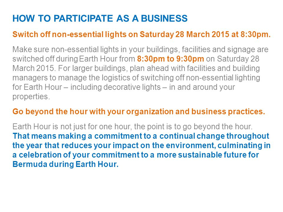 HOW TO PARTICIPATE AS A BUSINESS Switch off non-essential lights on Saturday 28 March 2015 at 8:30pm. Make sure non-essential lights in your buildings