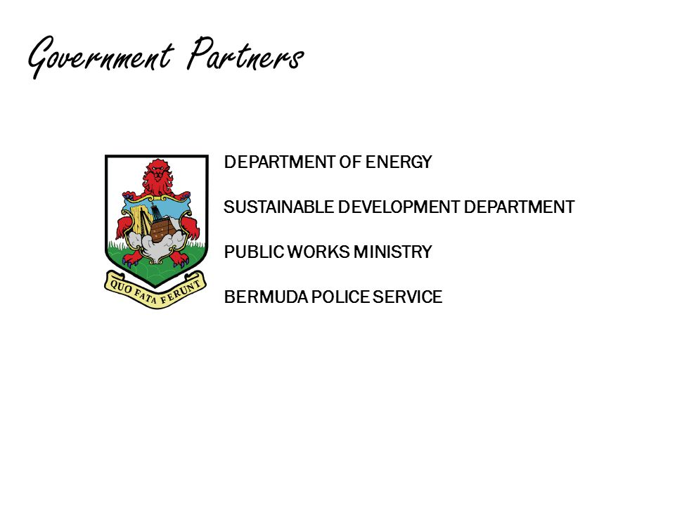 Government Partners DEPARTMENT OF ENERGY SUSTAINABLE DEVELOPMENT DEPARTMENT PUBLIC WORKS MINISTRY BERMUDA POLICE SERVICE