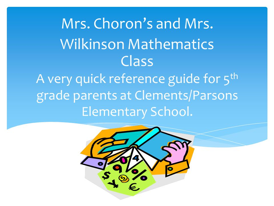 A very quick reference guide for 5 th grade parents at Clements/Parsons Elementary School. Mrs. Choron's and Mrs. Wilkinson Mathematics Class