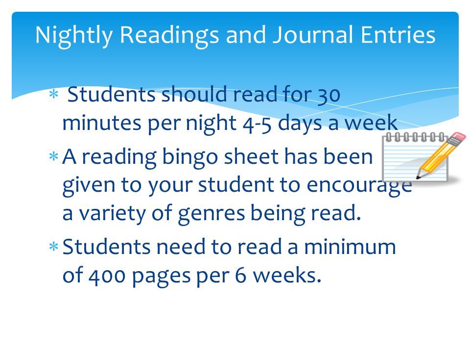  Students should read for 30 minutes per night 4-5 days a week  A reading bingo sheet has been given to your student to encourage a variety of genres being read.