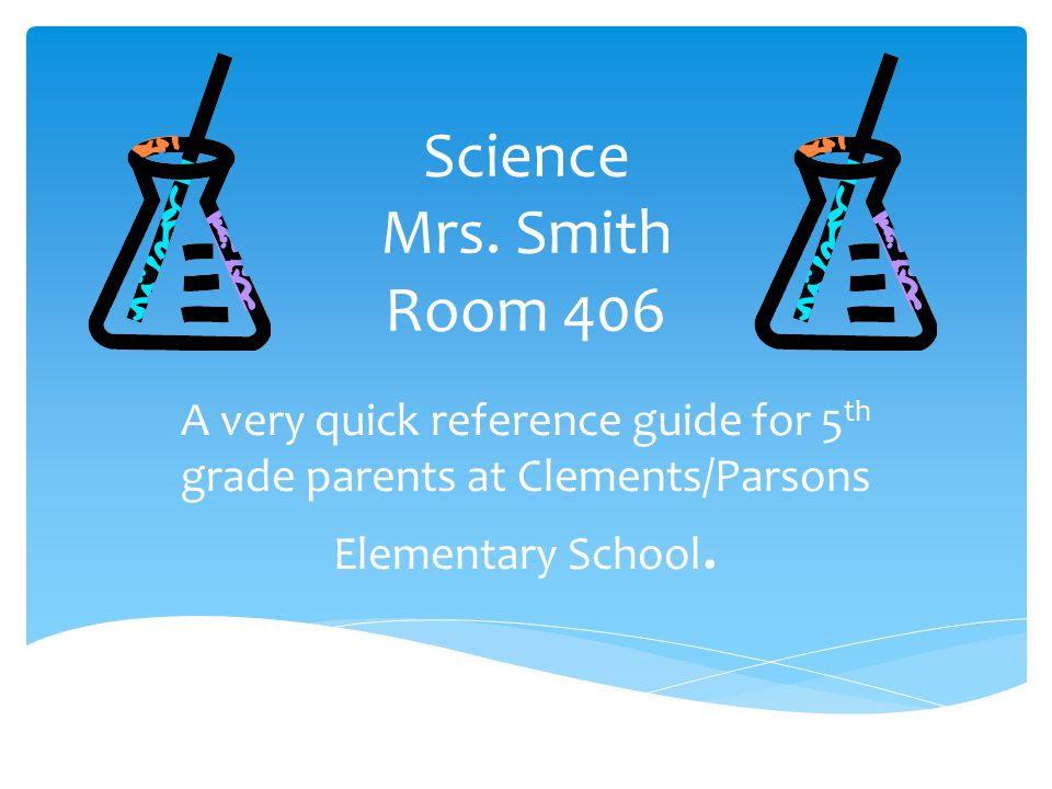 Science Mrs. Smith Room 406 A very quick reference guide for 5 th grade parents at Clements/Parsons Elementary School.