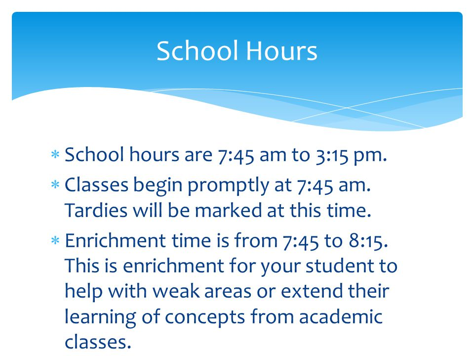  School hours are 7:45 am to 3:15 pm.  Classes begin promptly at 7:45 am. Tardies will be marked at this time.  Enrichment time is from 7:45 to 8:1