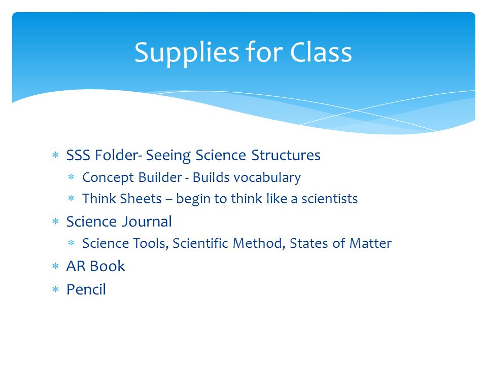 Supplies for Class  SSS Folder- Seeing Science Structures  Concept Builder - Builds vocabulary  Think Sheets – begin to think like a scientists  Science Journal  Science Tools, Scientific Method, States of Matter  AR Book  Pencil
