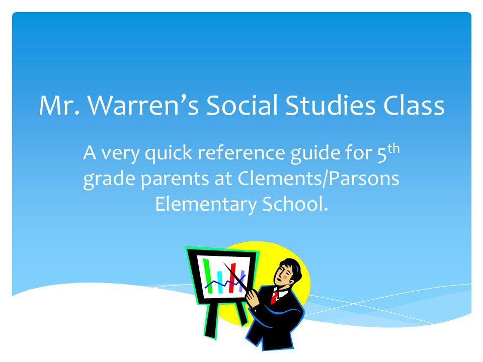 Mr. Warren's Social Studies Class A very quick reference guide for 5 th grade parents at Clements/Parsons Elementary School.