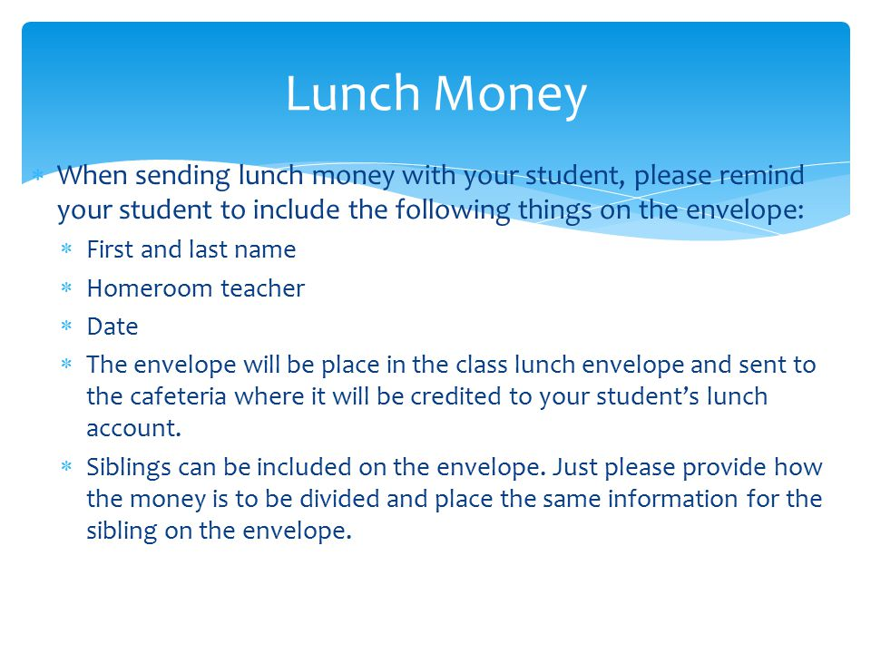  When sending lunch money with your student, please remind your student to include the following things on the envelope:  First and last name  Homeroom teacher  Date  The envelope will be place in the class lunch envelope and sent to the cafeteria where it will be credited to your student's lunch account.