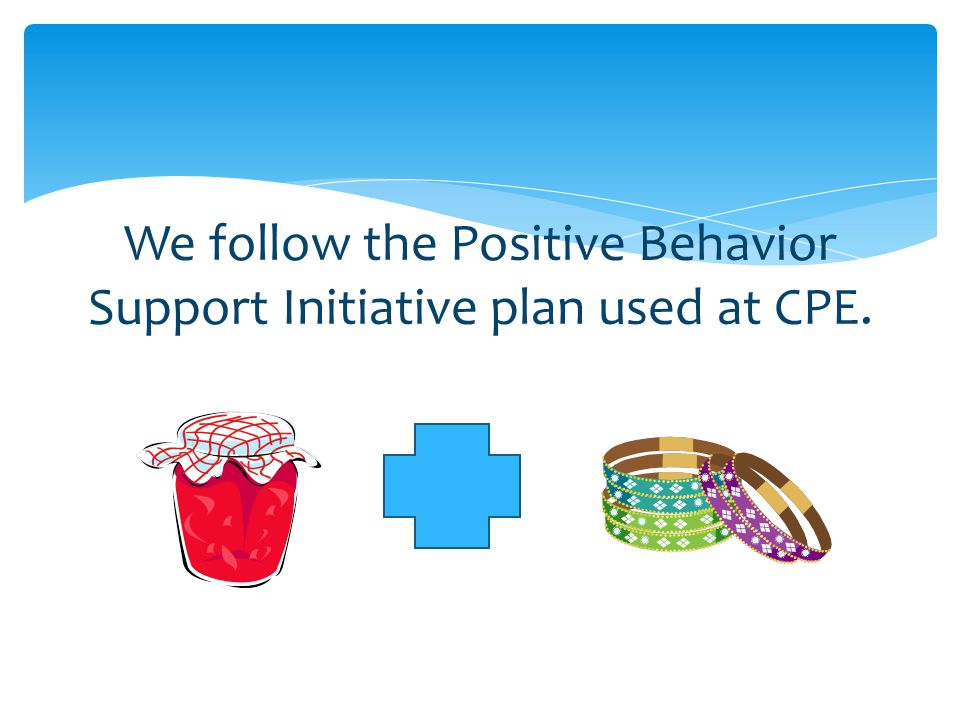 We follow the Positive Behavior Support Initiative plan used at CPE.