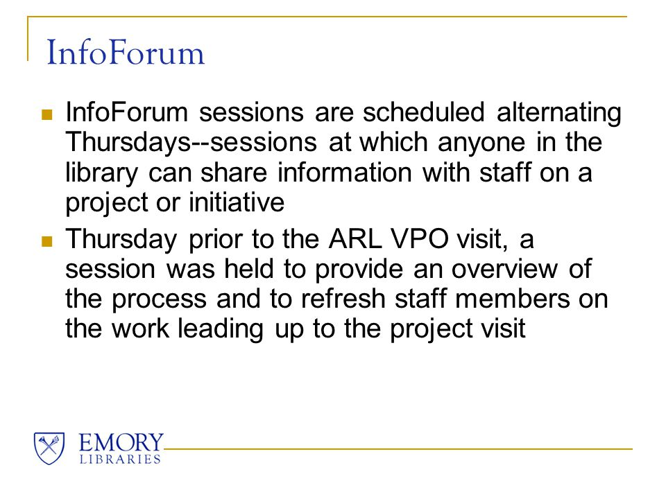 InfoForum InfoForum sessions are scheduled alternating Thursdays--sessions at which anyone in the library can share information with staff on a project or initiative Thursday prior to the ARL VPO visit, a session was held to provide an overview of the process and to refresh staff members on the work leading up to the project visit