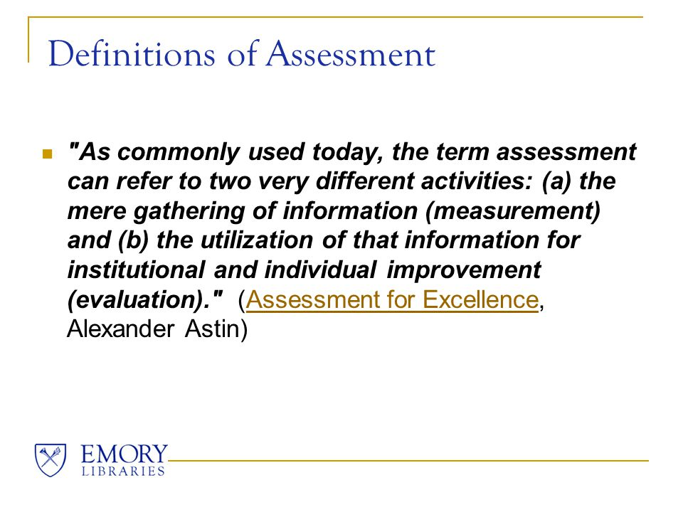 Definitions of Assessment As commonly used today, the term assessment can refer to two very different activities: (a) the mere gathering of information (measurement) and (b) the utilization of that information for institutional and individual improvement (evaluation). (Assessment for Excellence, Alexander Astin)Assessment for Excellence