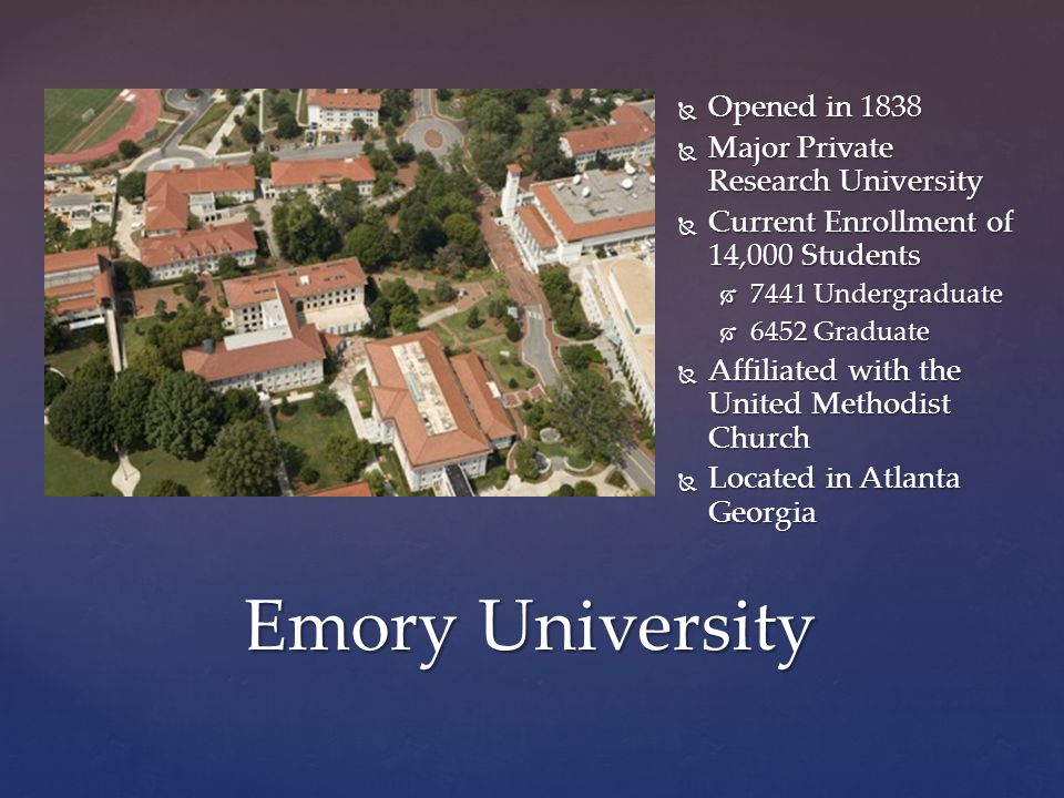 Emory University  Opened in 1838  Major Private Research University  Current Enrollment of 14,000 Students  7441 Undergraduate  6452 Graduate  Affiliated with the United Methodist Church  Located in Atlanta Georgia