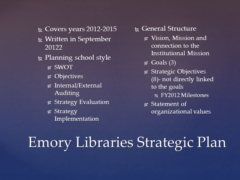 Emory Libraries Strategic Plan  Covers years 2012-2015  Written in September 20122  Planning school style  SWOT  Objectives  Internal/External Auditing  Strategy Evaluation  Strategy Implementation  General Structure  Vision, Mission and connection to the Institutional Mission  Goals (3)  Strategic Objectives (8)- not directly linked to the goals  FY2012 Milestones  Statement of organizational values