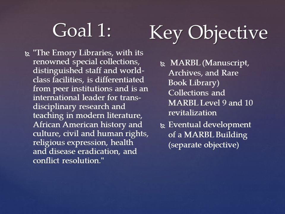 Goal 1:   The Emory Libraries, with its renowned special collections, distinguished staff and world- class facilities, is differentiated from peer institutions and is an international leader for trans- disciplinary research and teaching in modern literature, African American history and culture, civil and human rights, religious expression, health and disease eradication, and conflict resolution.   MARBL (Manuscript, Archives, and Rare Book Library) Collections and MARBL Level 9 and 10 revitalization   Eventual development of a MARBL Building (separate objective) Key Objective