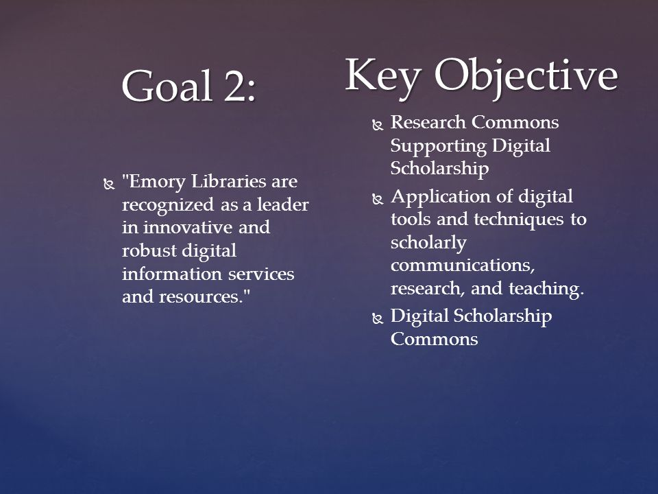 Goal 2: Key Objective   Emory Libraries are recognized as a leader in innovative and robust digital information services and resources.   Research Commons Supporting Digital Scholarship   Application of digital tools and techniques to scholarly communications, research, and teaching.