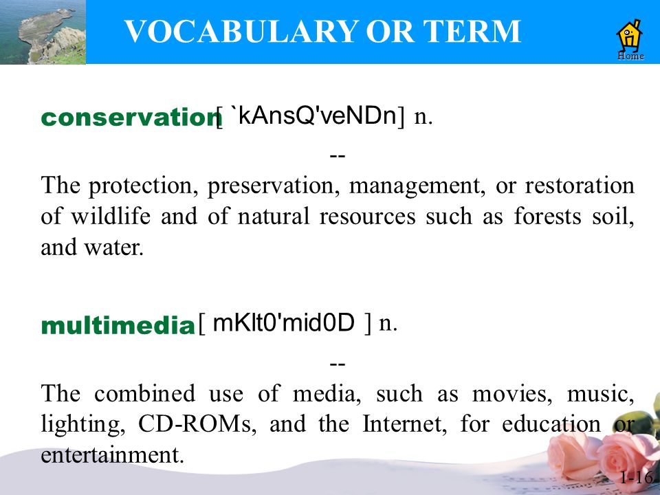 1-16 VOCABULARY OR TERM Home conservation -- The protection, preservation, management, or restoration of wildlife and of natural resources such as forests soil, and water.
