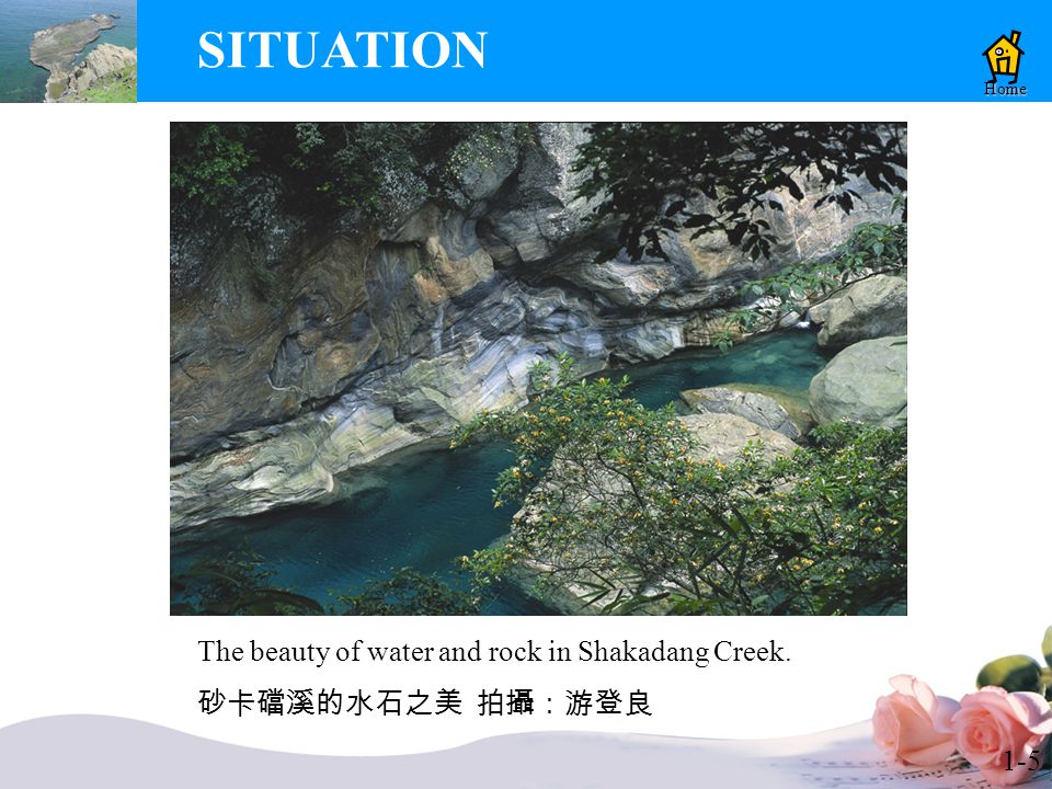 1-5 SITUATION Home The beauty of water and rock in Shakadang Creek. 砂卡礑溪的水石之美 拍攝:游登良