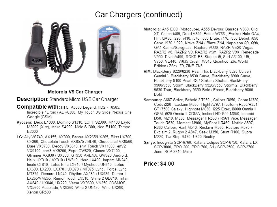 Car Chargers (continued) Motorola V9 Car Charger Description : Standard Micro USB Car Charger Compatible with : HTC: A6363 Legend, HD2 - T8585, Incredible / Droid / ADR6300, My Touch 3G Slide, Nexus One Google (GSM) Kyocera: Deco E1000, Domino S1310, LOFT S2300, M1400 Laylo, M2000 (X-tc), Mako S4000, Melo S1300, Neo E1100, Tempo E2000 LG: Ally VS740, AX155, AX300, Banter AX265/UX265, Bliss UX700, CF360, Chocolate Touch VX8575 / BL40, Chocolate3 VX8560, Dare VX9700, Decoy VX8610, enV Touch VX11000, enV2 VX9100, enV3 VX9200, Expo GW820, Glance VX7100, Glimmer AX830 / UX830, GT950 ARENA, GW620 Android, Helix UX310 / AX310 / LW310, Hero LX400, Imprint MN240, Incite CT810, Lotus Elite LX610 / Mystique UN610, Lotus LX600, LX290, LX370 / UX370 / MT375 Lyric / Force, Lyric MT375, Remarq LN240, Rhythm AX585 / UX585, Rumor II LX265/VM265, Rumor Touch LN510, Shine 2 GD710, Tritan AX840 / UX840, UX220, Versa VX9600, VN250 COSMOS, VX5600 Accolade, VX8360, Wine 2 UN430, Wine UX280, Xenon GR500 Motorola: A45 ECO (Motocube), A555 Devour, Barrage V860, Cliq XT, Clutch i465, Droid A855, Entice W766, Evoke / Halo QA4, Hint QA30, i296, i410, i576, i680 Brute, i776, i856 Debut, i890 Cabo, i930 / i920, Krave ZN4 / Blaze ZN4, Napoleon Q9, Q9h, QA1 Karma/Sawgrass, Rapture VU30, RAZR VE20 Vegas, RAZR2 V8, RAZR2 V9, RAZR2 V9m, RAZR2 V9X, Renegade V950, Rival A455, ROKR E8, Stature i9, Surf A3100, U9, V750, VE440, W835 Crush, W845 Quantico, Z6c World Edition / Z6cx, Z9, ZINE ZN5 RIM: BlackBerry 8220/8230 Pearl Flip, Blackberry 8520 Curve ( Gemini ), Blackberry 8530 Curve, Blackberry 8900 Curve, Blackberry 9100 Pearl 3G / Striker / Stratus, BlackBerry 9500/9530 Storm, BlackBerry 9520/9550 Storm 2, Blackberry 9630 Tour, Blackberry 9650 Bold / Essex, Blackberry 9800 Bold Samsung: A687 Strive, Behold 2 T939, Caliber R850, Cobra M320, Code i220, Exclaim M550, Flight A797, Freeform R350/R351, GT i7500 Galaxy, Highnote M630, i225 Exec, i8000 Omnia II GSM, i920 Omnia II CDMA, Instinct HD S50 M850, Intrepid I350, M240, M330, Messager II R560 / R561 Vice, Messager Touch R630, Moment M900, MyShot II R460, Mythic A897, R860 Caliber, Rant M540, Reclaim M560, Restore M570 / Exclaim 2, Rugby 2 A847, Seek M350, Stunt R100, Supra M220, TwoStep R470, U820 Reality Sanyo: Incognito SCP-6760, Katana Eclipse SCP-6750, Katana LX SCP-3800, PRO 200, PRO 700, S1 / SCP-2500, SCP-2700 Juno, SCP-3810 Mirro Price: $4.00