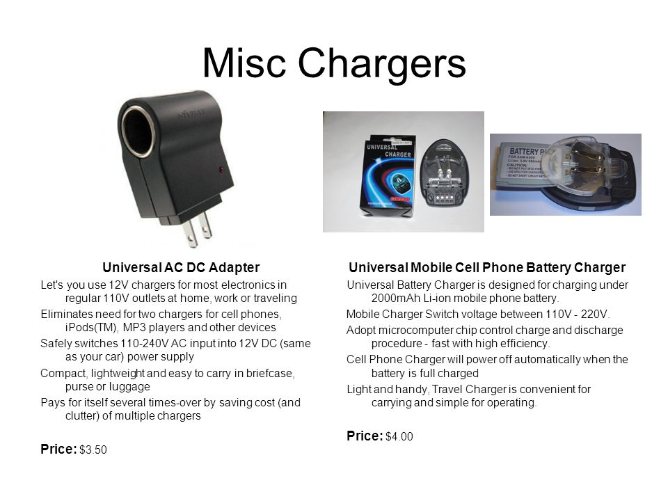 Misc Chargers Universal AC DC Adapter Let s you use 12V chargers for most electronics in regular 110V outlets at home, work or traveling Eliminates need for two chargers for cell phones, iPods(TM), MP3 players and other devices Safely switches 110-240V AC input into 12V DC (same as your car) power supply Compact, lightweight and easy to carry in briefcase, purse or luggage Pays for itself several times-over by saving cost (and clutter) of multiple chargers Price: $3.50 Universal Mobile Cell Phone Battery Charger Universal Battery Charger is designed for charging under 2000mAh Li-ion mobile phone battery.
