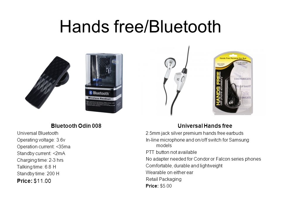 Hands free/Bluetooth Bluetooth Odin 008 Universal Bluetooth Operating voltage: 3.6v Operation current: <35ma Standby current: <2mA Charging time: 2-3 hrs Talking time: 6.8 H Standby time: 200 H Price: $11.00 Universal Hands free 2.5mm jack silver premium hands free earbuds In-line microphone and on/off switch for Samsung models PTT button not available No adapter needed for Condor or Falcon series phones Comfortable, durable and lightweight Wearable on either ear Retail Packaging Price: $5.00