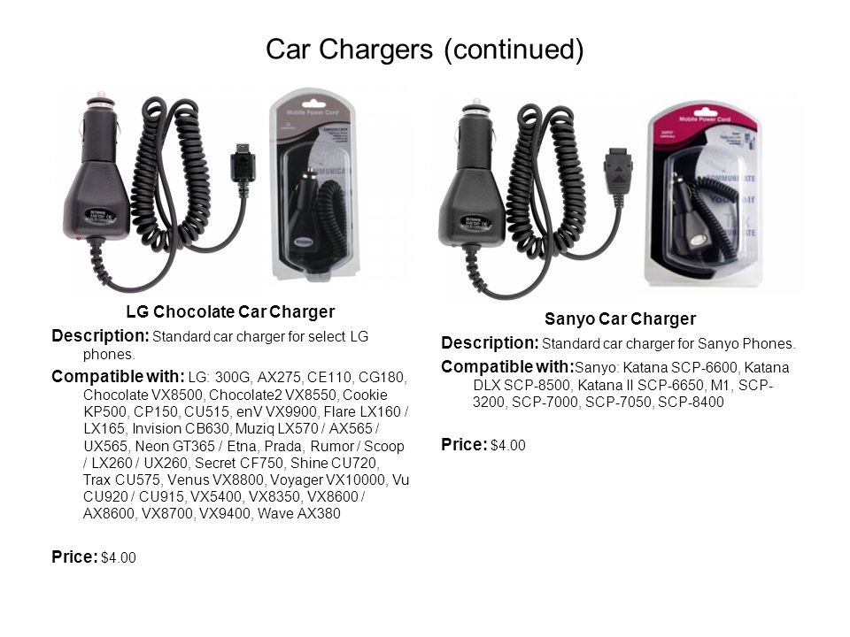 Car Chargers (continued) LG Chocolate Car Charger Description: Standard car charger for select LG phones.