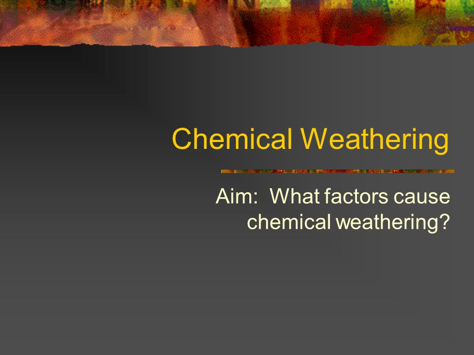 Chemical Weathering Aim: What factors cause chemical weathering?