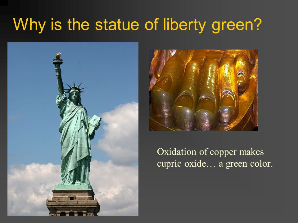 Why is the statue of liberty green? Oxidation of copper makes cupric oxide… a green color.