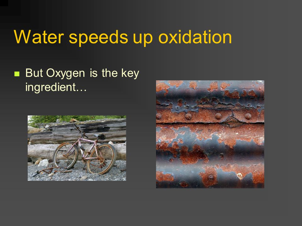 Water speeds up oxidation But Oxygen is the key ingredient…