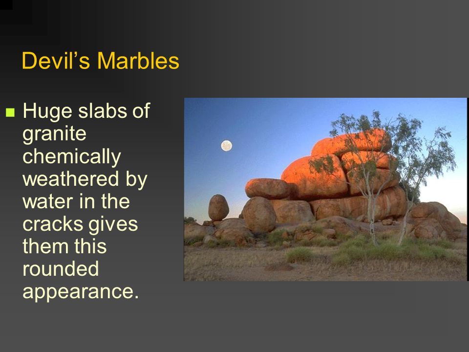 Devil's Marbles Huge slabs of granite chemically weathered by water in the cracks gives them this rounded appearance.