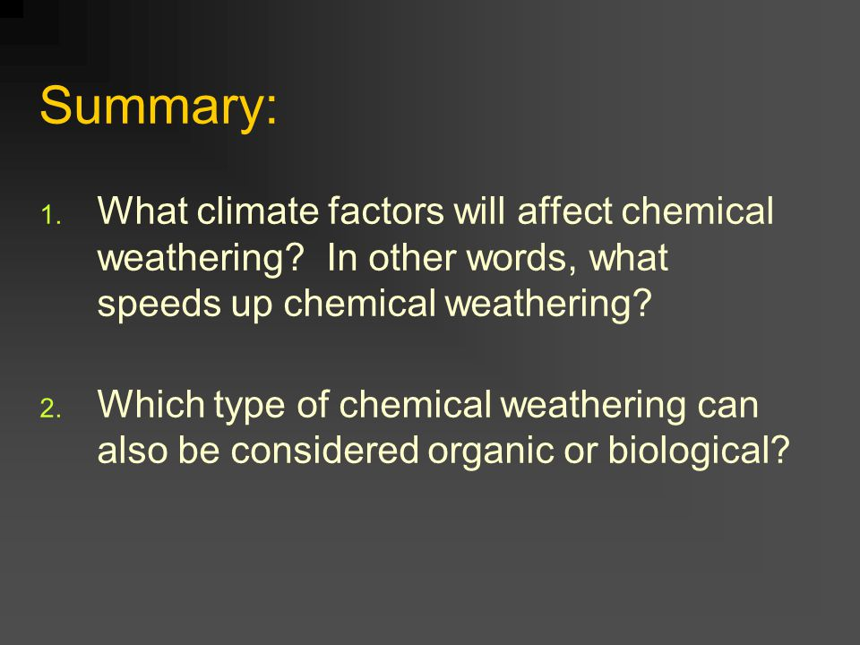 Summary: 1. What climate factors will affect chemical weathering? In other words, what speeds up chemical weathering? 2. Which type of chemical weathe