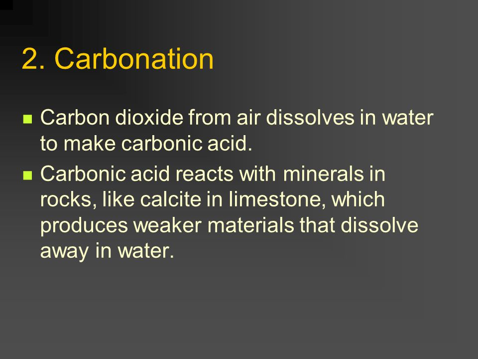 2. Carbonation Carbon dioxide from air dissolves in water to make carbonic acid. Carbonic acid reacts with minerals in rocks, like calcite in limeston