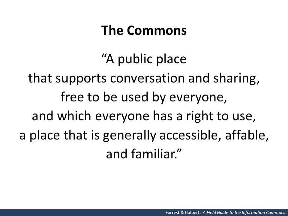 The Commons A public place that supports conversation and sharing, free to be used by everyone, and which everyone has a right to use, a place that is generally accessible, affable, and familiar. Forrest & Halbert, A Field Guide to the Information Commons