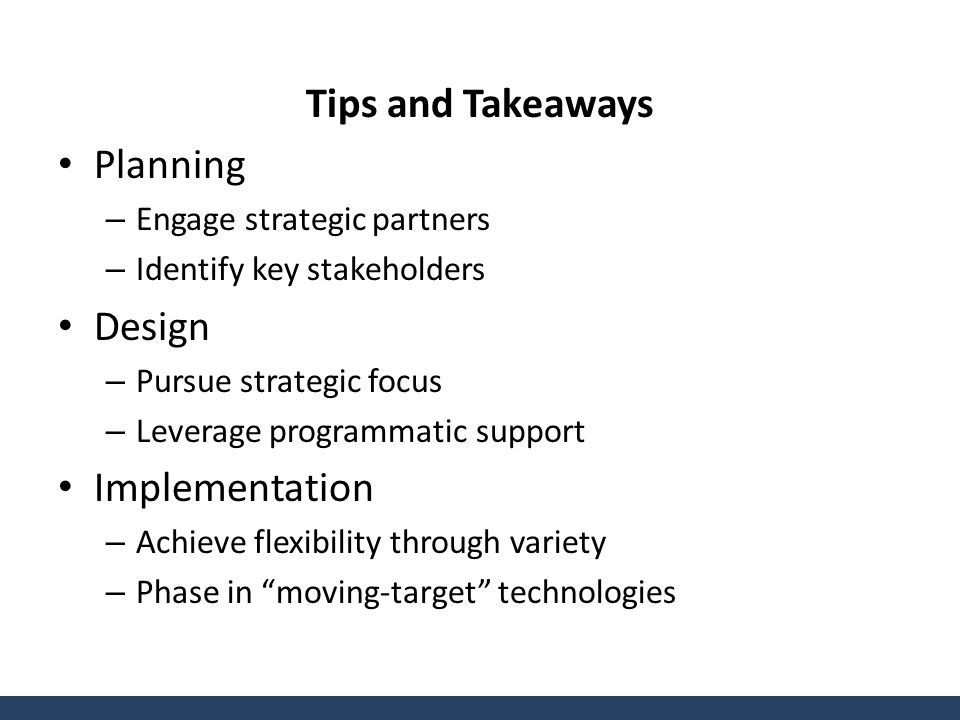 Tips and Takeaways Planning – Engage strategic partners – Identify key stakeholders Design – Pursue strategic focus – Leverage programmatic support Implementation – Achieve flexibility through variety – Phase in moving-target technologies