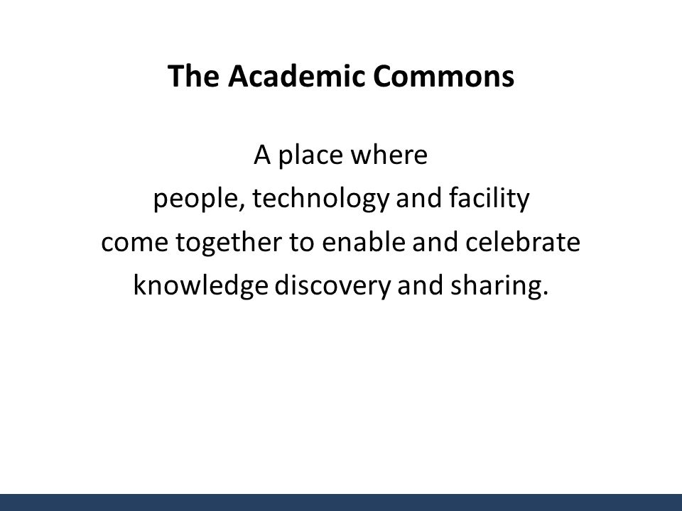 The Academic Commons A place where people, technology and facility come together to enable and celebrate knowledge discovery and sharing.