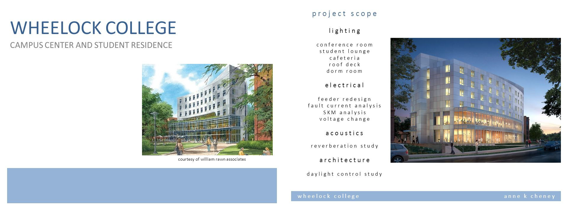 WHEELOCK COLLEGE CAMPUS CENTER AND STUDENT RESIDENCE courtesy of william rawn associates w h e e l o c k c o l l e g e a n n e k c h e n e y p r o j e c t s c o p e l i g h t i n g c o n f e r e n c e r o o m s t u d e n t l o u n g e c a f e t e r i a r o o f d e c k d o r m r o o m e l e c t r i c a l f e e d e r r e d e s i g n f a u l t c u r r e n t a n a l y s i s S K M a n a l y s i s v o l t a g e c h a n g e a c o u s t i c s r e v e r b e r a t i o n s t u d y a r c h i t e c t u r e d a y l i g h t c o n t r o l s t u d y