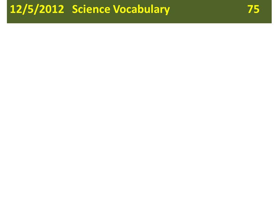 12/5/2012 Science Vocabulary 75