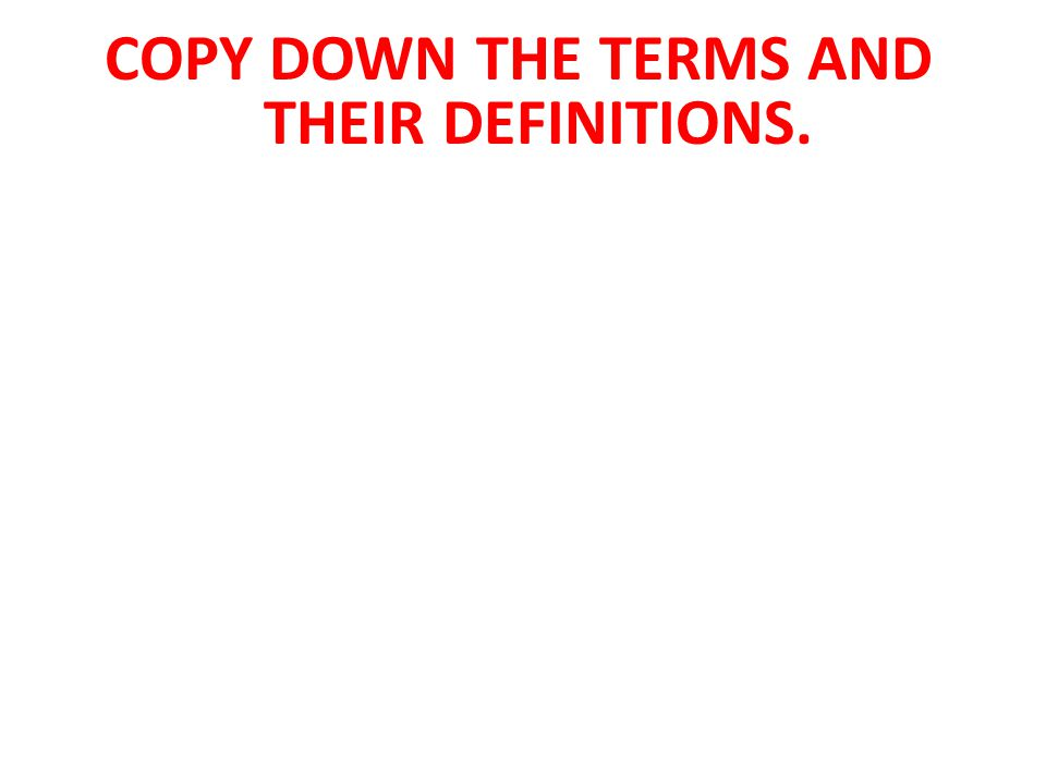 COPY DOWN THE TERMS AND THEIR DEFINITIONS.