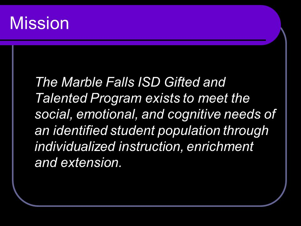Mission The Marble Falls ISD Gifted and Talented Program exists to meet the social, emotional, and cognitive needs of an identified student population through individualized instruction, enrichment and extension.