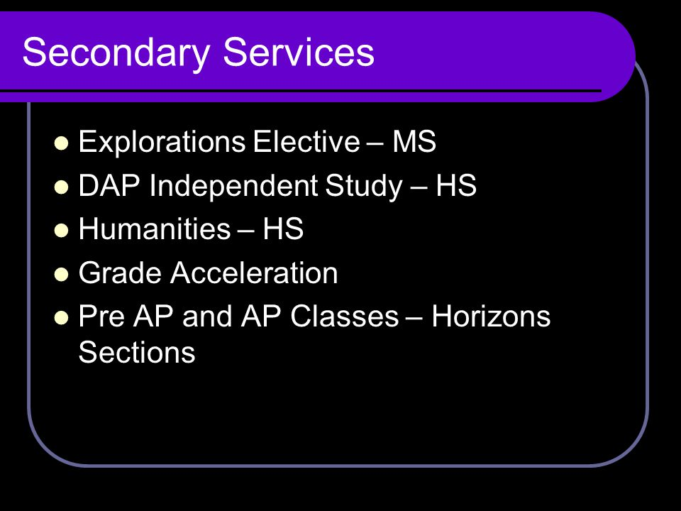 Secondary Services Explorations Elective – MS DAP Independent Study – HS Humanities – HS Grade Acceleration Pre AP and AP Classes – Horizons Sections