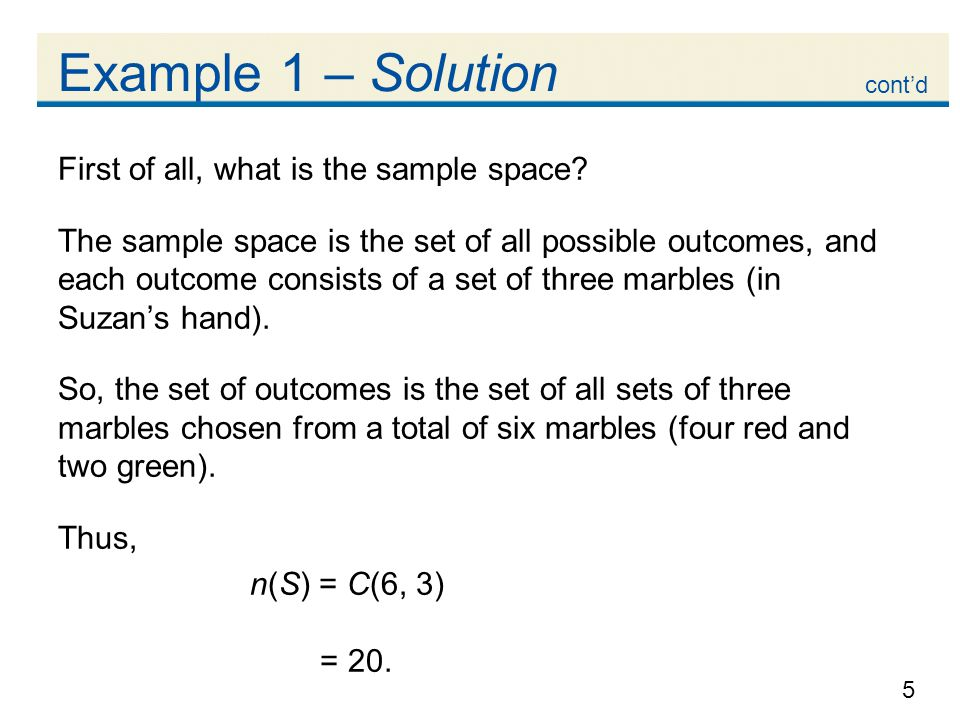 5 Example 1 – Solution First of all, what is the sample space? The sample space is the set of all possible outcomes, and each outcome consists of a se