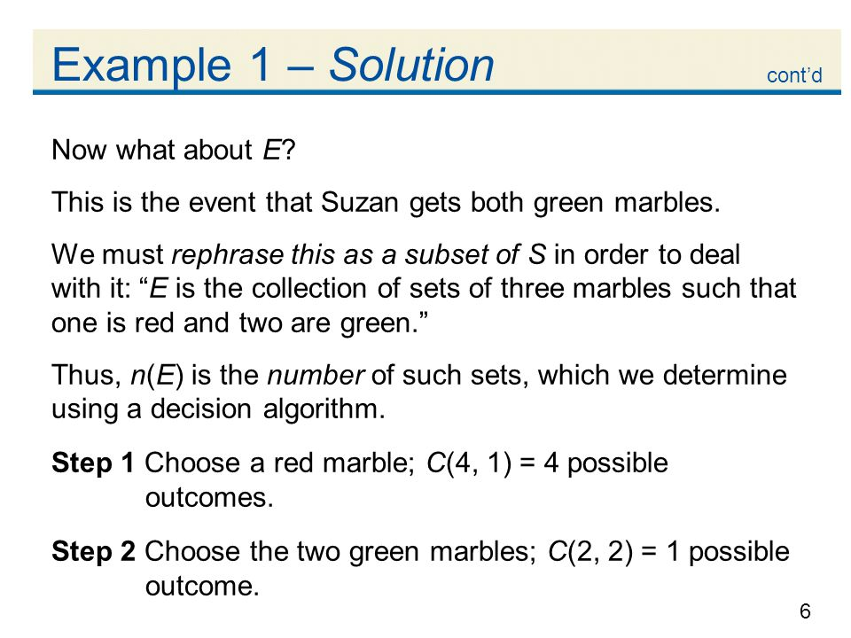 6 Example 1 – Solution Now what about E? This is the event that Suzan gets both green marbles. We must rephrase this as a subset of S in order to deal
